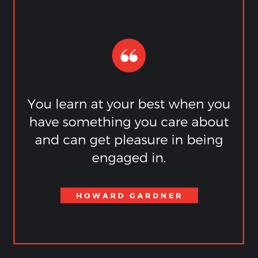 You learn at your best when you have something you care about and can get pleasure in being engaged in.